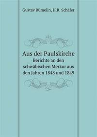 Aus Der Paulskirche Berichte an Den Schwabischen Merkur Aus Den Jahren 1848 Und 1849