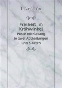 Freiheit Im Krahwinkel Posse Mit Gesang in Zwei Abtheilungen Und 3 Akten