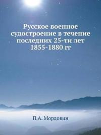 Russkoe Voennoe Sudostroenie V Techenie Poslednih 25-Ti Let 1855-1880 Gg