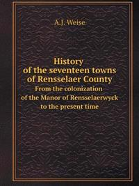 History of the Seventeen Towns of Rensselaer County from the Colonization of the Manor of Rensselaerwyck to the Present Time