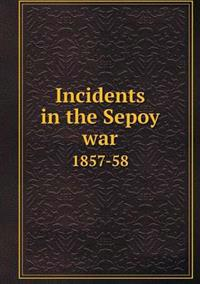 Incidents in the Sepoy War 1857-58