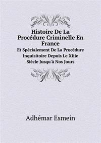 Histoire de La Procedure Criminelle En France Et Specialement de La Procedure Inquisitoire Depuis Le Xiiie Siecle Jusqu'a Nos Jours