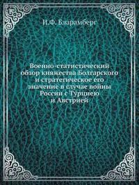 Voenno-Statisticheskij Obzor Knyazhestva Bolgarskogo I Strategicheskoe Ego Znachenie V Sluchae Vojny Rossii S Turtsieyu I Avstriej