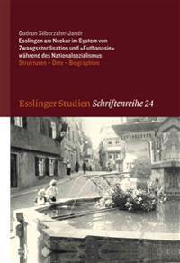 Esslingen Am Neckar Im System Von Zwangssterilisation Und 'Euthanasie' Wahrend Des Nationalsozialismus: Strukturen - Orte - Biographien