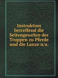 Instruktion Betreffend Die Seitengewehre Der Truppen Zu Pferde Und Die Lanze N/A