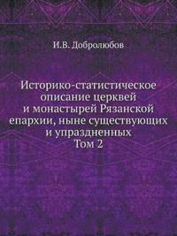 Istoriko-Statisticheskoe Opisanie Tserkvej I Monastyrej Ryazanskoj Eparhii, Nyne Suschestvuyuschih I Uprazdnennyh. Tom 2