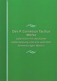Des P. Cornelius Tacitus Werke Lateinisch Mit Deutscher Uebersetzung Und Erla Uternden Anmerkungen. Band 1