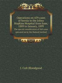 Operations on 459 Cases of Hernia in the Johns Hopkins Hospital from June, 1889 to January, 1899 the Special Consideration of 268 Cases Operated on by the Halsted Method