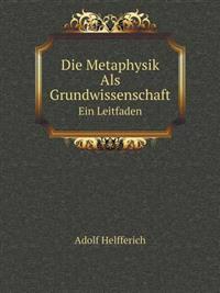 Die Metaphysik ALS Grundwissenschaft Ein Leitfaden