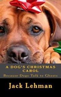 A Dog's Christmas Carol: Because Dogs Can See and Talk to Ghosts,
