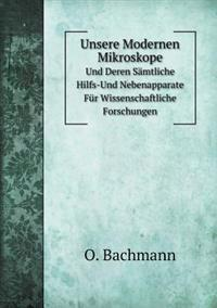Unsere Modernen Mikroskope Und Deren Samtliche Hilfs-Und Nebenapparate Fur Wissenschaftliche Forschungen