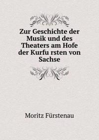 Zur Geschichte Der Musik Und Des Theaters Am Hofe Der Kurfu Rsten Von Sachse