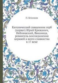 Katolicheskij Svyaschennik Serb (Horvat) Yurij Krizhanich, Neblyushskij, Yavkanitsa, Revnitel Vossoedineniya Tserkvej I Vsego Slavyanstva V 17 Veke