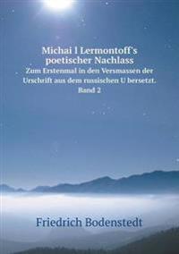 Michai L Lermontoff's Poetischer Nachlass Zum Erstenmal in Den Versmassen Der Urschrift Aus Dem Russischen U Bersetzt. Band 2