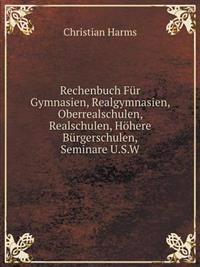Rechenbuch Fur Gymnasien, Realgymnasien, Oberrealschulen, Realschulen, Hohere Burgerschulen, Seminare U.S.W