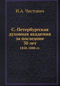 S.-Peterburgskaya Duhovnaya Akademiya Za Poslednie 30 Let 1858-1888 Gg.