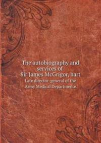 The Autobiography and Services of Sir James McGrigor, Bart Late Director-General of the Army Medical Departmente