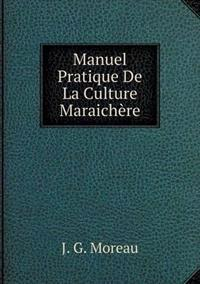 Manuel Pratique de La Culture Maraichere