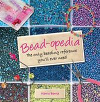 Bead-Opedia: The Only Beading Reference You'll Ever Need