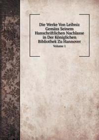Die Werke Von Leibniz Gemass Seinem Hanschriftlichen Nachlasse in Der Koniglichen Bibliothek Zu Hannover Volume 1