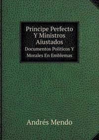 Principe Perfecto y Ministros Aiustados Documentos Politicos y Morales En Emblemas