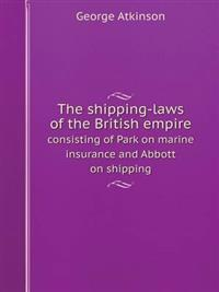 The Shipping-Laws of the British Empire Consisting of Park on Marine Insurance and Abbott on Shipping
