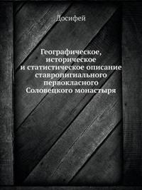 Geograficheskoe, Istoricheskoe I Statisticheskoe Opisanie Stavropigialnogo Pervoklasnogo Solovetskogo Monastyrya