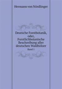 Deutsche Forstbotanik, Oder, Forstlichbotanische Beschreibung Aller Deutschen Waldholzer Band 1