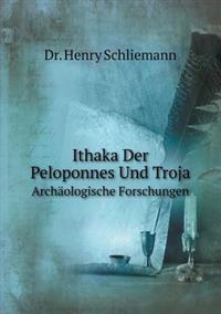 Ithaka, Der Peloponnes Und Troja Archäologische Forschungen