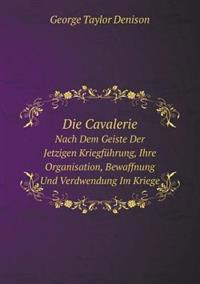 Die Cavalerie Nach Dem Geiste Der Jetzigen Kriegfuhrung, Ihre Organisation, Bewaffnung Und Verdwendung Im Kriege