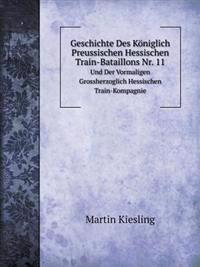 Geschichte Des Koniglich Preussischen Hessischen Train-Bataillons NR. 11 Und Der Vormaligen Grossherzoglich Hessischen Train-Kompagnie