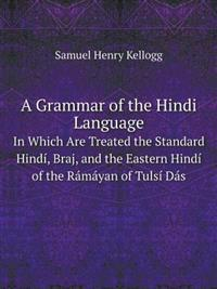 A Grammar of the Hindi Language in Which Are Treated the Standard Hindi, Braj, and the Eastern Hindi of the Ramayan of Tulsi Das