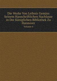 Die Werke Von Leibniz Gemass Seinem Hanschriftlichen Nachlasse in Der Koniglichen Bibliothek Zu Hannover Volume 4