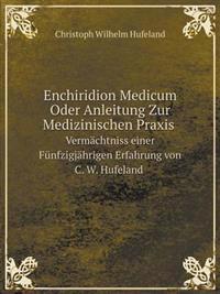 Enchiridion Medicum Oder Anleitung Zur Medizinischen Praxis Vermachtniss Einer Funfzigjahrigen Erfahrung Von C. W. Hufeland