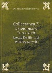 Collectanea Z Dziejopisow Tureckich Rzeczy Do Historyi Polskiey Sucych