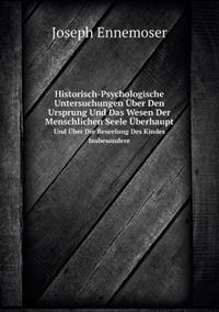Historisch-Psychologische Untersuchungen Uber Den Ursprung Und Das Wesen Der Menschlichen Seele Uberhaupt Und Uber Die Beseelung Des Kindes Insbesondere