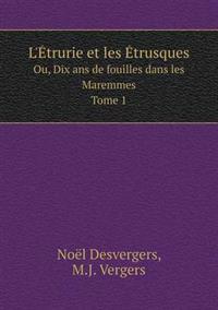 L'Etrurie Et Les Etrusques Ou, Dix ANS de Fouilles Dans Les Maremmes. Tome 1