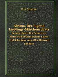 Alruna. Der Jugend Lieblings-Marchenschatz Familienbuch Der Schonsten Haus-Und Volksmarchen, Sagen Und Schwanke Aus Aller Hewrren Landern