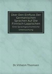 Uber Den Einfluss Der Germanischen Sprachen Auf Die Finnisch-Lappischen Eine Sprachgeschichtliche Untersuchung