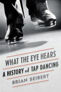 What the Eye Hears: A History of Tap Dancing