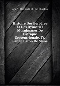Histoire Des Berberes Et Des Dynasties Musulmanes de L'Afrique Septentrionale, Tr. Par Le Baron de Slane