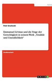 """Emmanuel Levinas Und Die Frage Der Gerechtigkeit in Seinem Werk """"Totalitat Und Unendlichkeit"""