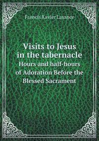 Visits to Jesus in the Tabernacle Hours and Half-Hours of Adoration Before the Blessed Sacrament
