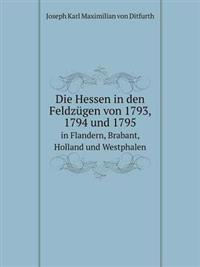 Die Hessen in Den Feldzugen Von 1793, 1794 Und 1795 in Flandern, Brabant, Holland Und Westphalen