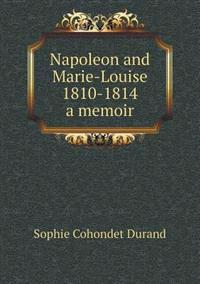 Napoleon and Marie-Louise, 1810-1814; A Memoir