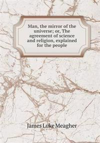 Man, the Mirror of the Universe; Or, the Agreement of Science and Religion, Explained for the People