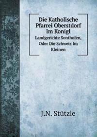 Die Katholische Pfarrei Oberstdorf Im Konigl Landgerichte Sonthofen, Oder Die Schweiz Im Kleinen