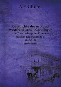 Geschichte Der Ost- Und Westfrankischen Carolinger Vom Tode Ludwigs Des Frommen Bis Zum Ende Conrads 1. (840-918). Erster Band