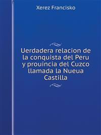 Uerdadera Relacion de La Conquista del Peru y Prouincia del Cuzco Llamada La Nueua Castilla