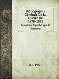 Bibliographie Generale de La Guerre de 1870-1871 Repertoire Alphabetique Et Raisonne